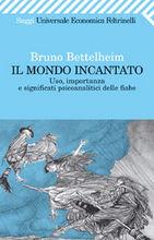 Bruno Bettelheim, Il mondo incantato. Uso, importanza e significati psicoanalitici delle fiabe.
